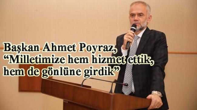 """Başkan Poyraz, """"Milletimize hem hizmet ettik, hem de gönlüne girdik"""""""