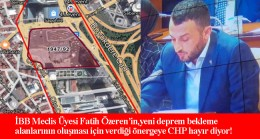 İBB CHP Meclis Üyeleri, deprem alanı yerlerine karşı çıkıyor!