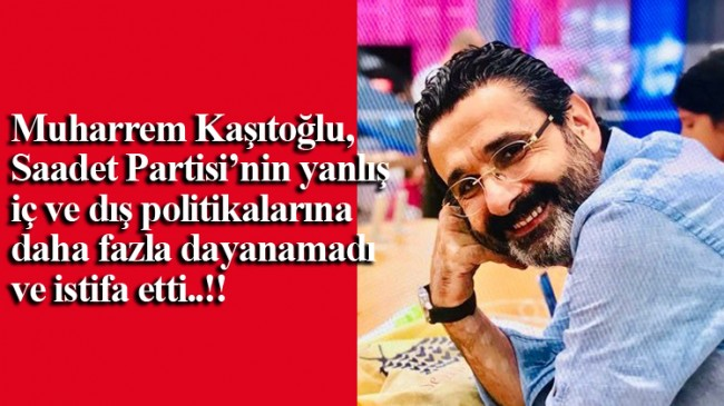 Muharrem Kaşıtoğlu, teskereye hayır diyen Saadet Partisi'nden istifa etti!
