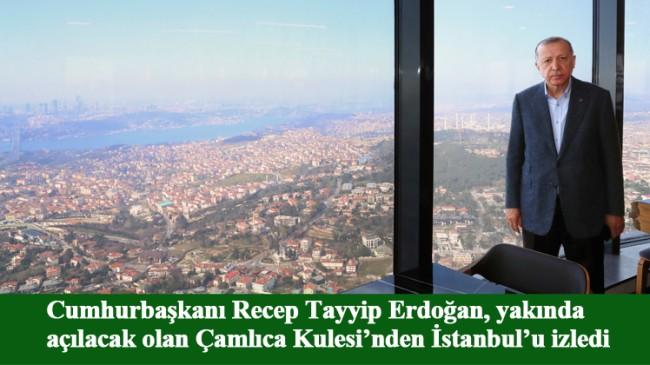 Cumhurbaşkanı Erdoğan, 'Aziz İstanbul'a Çamlıca Kulesi'nden baktı