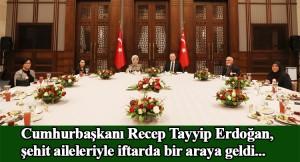 Cumhurbaşkanı Erdoğan, şehit aileleriyle iftarda bir araya geldi
