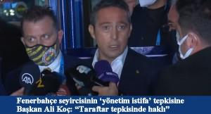 Yönetimi istifaya çağıran taraftar için haklı diyen Ali Koç, istifa mı ediyor!